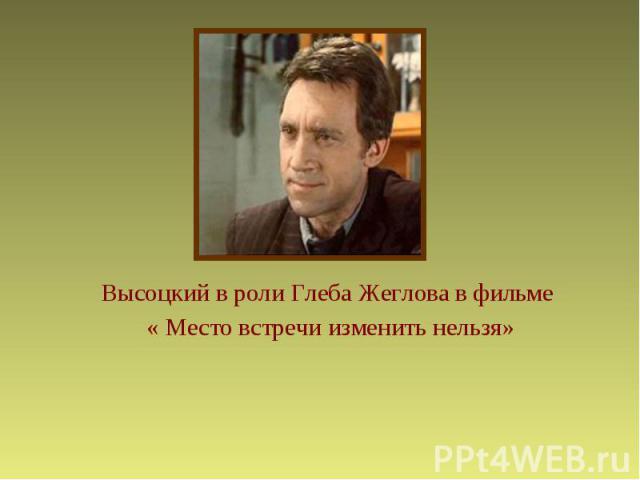 Высоцкий в роли Глеба Жеглова в фильме « Место встречи изменить нельзя»