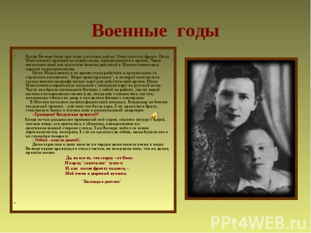 Военные годыКогда Володе было три года, началась война. Отец ушел на фронт. Нину Максимовну тревожила судьба мужа, находившегося в армии. Через несколько дней после начала боевых действий в Москве появились первые эвакуированные.  Нина Максимов…