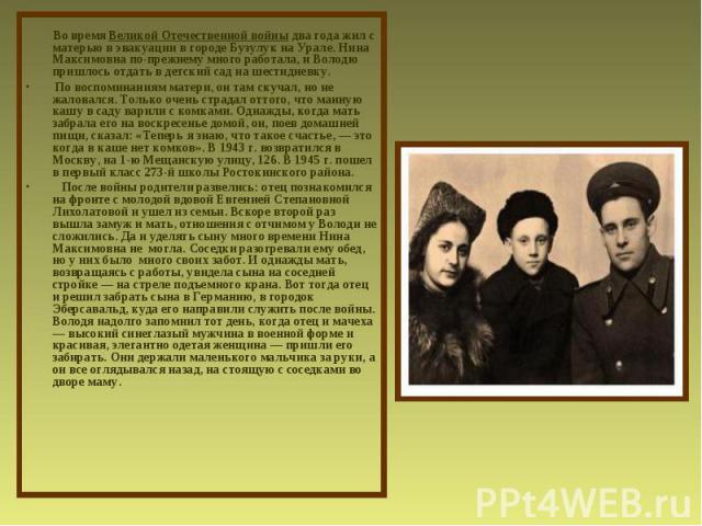 Во время Великой Отечественной войны два года жил с матерью в эвакуации в городе Бузулук на Урале. Нина Максимовна по-прежнему много работала, и Володю пришлось отдать в детский сад на шестидневку. По воспоминаниям матери, он там скучал, но не жалов…