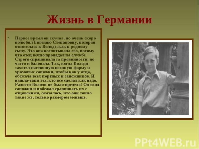 Жизнь в ГерманииПервое время он скучал, но очень скоро полюбил Евгению Степановну, которая относилась к Володе, как к родному сыну. Это она воспитывала его, потому что отец вечно пропадал на службе. Строго спрашивала за провинности, но часто и балов…