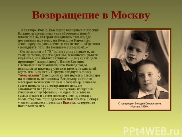 Возвращение в Москву  В октябре 1949 г. Высоцкие вернулись в Москву. Владимир продолжил свое обучение в новой школе N 186, которая находилась там же, где поселилась их семья, на Большом Каретном. Этот переулок увековечен в его песне — «Где твои сем…