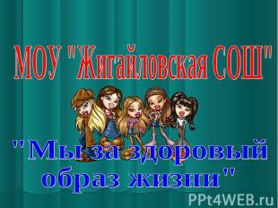 """МОУ """"Жигайловская СОШ""""""""Мы за здоровыйобраз жизни"""""""