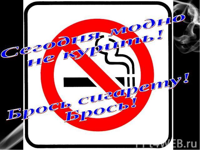 Сегодня модноне курить!Брось сигарету!Брось!