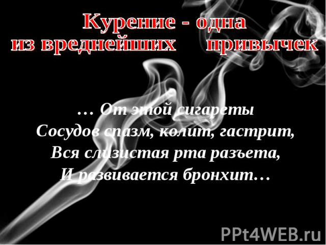 Курение - однаиз вреднейших привычек… От этой сигаретыСосудов спазм, колит, гастрит,Вся слизистая рта разъета,И развивается бронхит…
