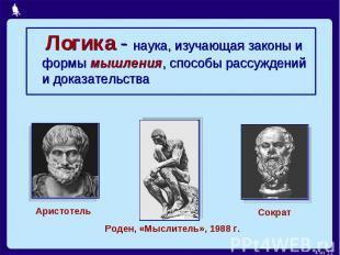 Логика - наука, изучающая законы и формы мышления, способы рассуждений и доказат