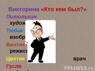 Викторина «Кто кем был?»Пилюлькин художникТюбик изобретательВинтик режиссёрЦвети
