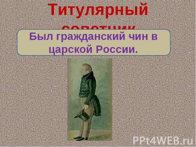 Титулярный советникБыл гражданский чин в царской России.