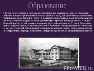 ОбразованиеВ 10 лет Гоголя отвезли в Полтаву для приготовления в гимназию, затем