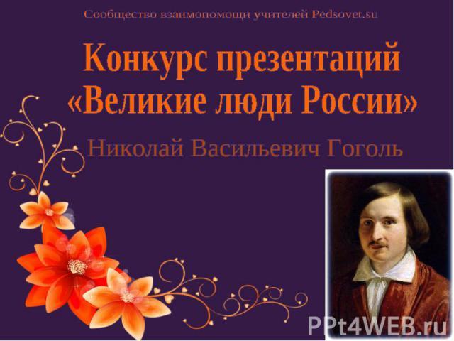 Сообщество взаимопомощи учителей Pedsovet.su Конкурс презентаций «Великие люди России» Николай Васильевич Гоголь