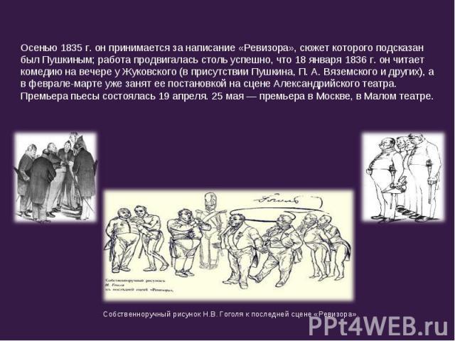 Осенью 1835 г. он принимается за написание «Ревизора», сюжет которого подсказан был Пушкиным; работа продвигалась столь успешно, что 18 января 1836 г. он читает комедию на вечере у Жуковского (в присутствии Пушкина, П. А. Вяземского и других), а в ф…