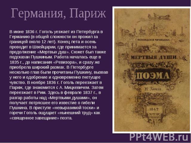 Германия, ПарижВ июне 1836 г. Гоголь уезжает из Петербурга в Германию (в общей сложности он прожил за границей около 12 лет). Конец лета и осень проводит в Швейцарии, где принимается за продолжение «Мертвых душ». Сюжет был также подсказан Пушкиным. …