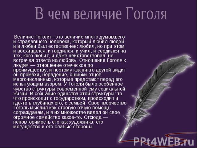 В чем величие Гоголя Величие Гоголя—это величие много думавшего и страдавшего человека, который любил людей и в любви был естественен: любил, но при этом и восхищался, и гордился, и учил, и сердился на тех, кого любит, и даже неистовствовал, не встр…