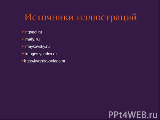 Источники иллюстраций ngogol.ru maly.ru maykovsky.ru images.yandex.ruhttp://kvartira-belogo.ru