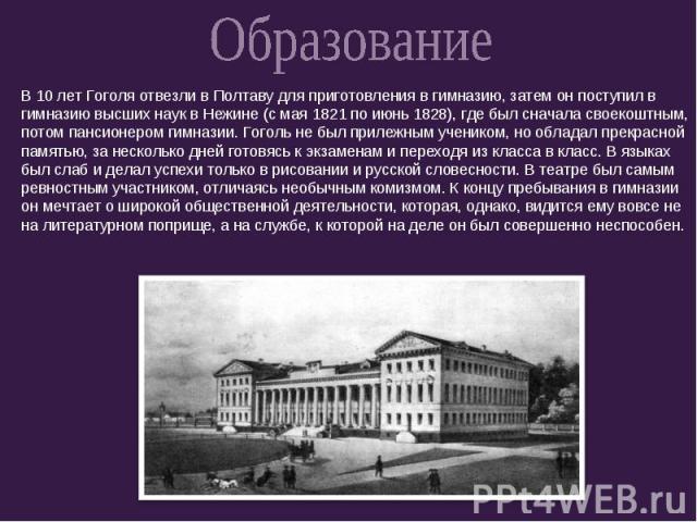 ОбразованиеВ 10 лет Гоголя отвезли в Полтаву для приготовления в гимназию, затем он поступил в гимназию высших наук в Нежине (с мая 1821 по июнь 1828), где был сначала своекоштным, потом пансионером гимназии. Гоголь не был прилежным учеником, но обл…