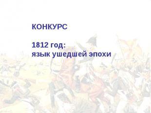 КОНКУРС 1812 год:язык ушедшей эпохи