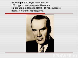 23 ноября 2011 года исполнилось 103 года со дня рождения Николая Николаевича Нос
