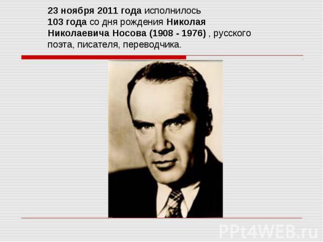 23 ноября 2011 года исполнилось 103 года со дня рождения Николая Николаевича Носова (1908 - 1976) , русского поэта, писателя, переводчика.