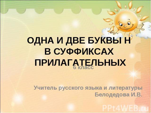Одна и две буквы н в суффиксах прилагательных 6 класс Учитель русского языка и литературы Белодедова И.В.