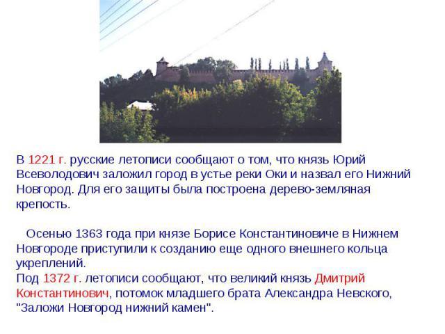 В 1221 г. русские летописи сообщают о том, что князь Юрий Всеволодович заложил город в устье реки Оки и назвал его Нижний Новгород.Для его защиты была построена дерево-земляная крепость. Осенью 1363 года при князе Борисе Константиновиче в Нижнем…