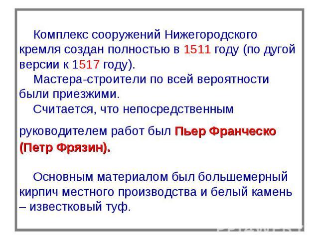Комплекс сооружений Нижегородского кремля создан полностью в 1511 году (по дугой версии к 1517 году). Мастера-строители по всей вероятности были приезжими. Считается, что непосредственным руководителем работ был Пьер Франческо (Петр Фрязин). Основны…