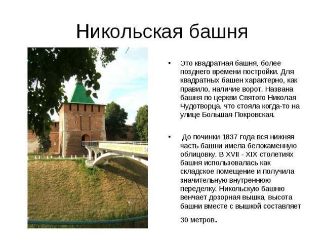 Никольская башняЭто квадратная башня, более позднего времени постройки. Для квадратных башен характерно, как правило, наличие ворот. Названа башня по церкви Святого Николая Чудотворца, что стояла когда-то на улице Большая Покровская. До починки 1837…