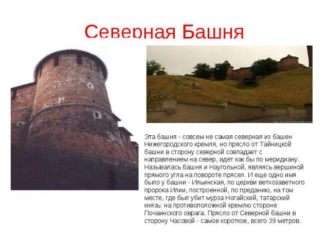 Северная БашняЭта башня - совсем не самая северная из башен Нижегородского кремля, но прясло от Тайницкой башни в сторону северной совпадает с направлением на север, идет как бы по меридиану. Называлась башня и Наугольной, являясь вершиной прямого у…