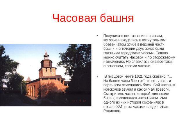 Часовая башняПолучила свое название по часам, которые находились в пятиугольном бревенчатом срубе в верхней части башни и в течении двух веков были главными городскими часами. Башню можно считать Часовой и по сторожевому назначению. Но славилась она…
