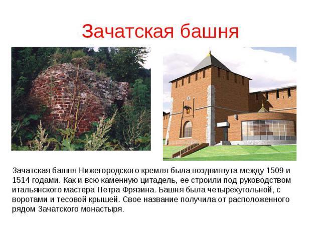 Зачатская башняЗачатская башня Нижегородского кремля была воздвигнута между 1509 и 1514 годами. Как и всю каменную цитадель, ее строили под руководством итальянского мастера Петра Фрязина. Башня была четырехугольной, с воротами и тесовой крышей. Сво…