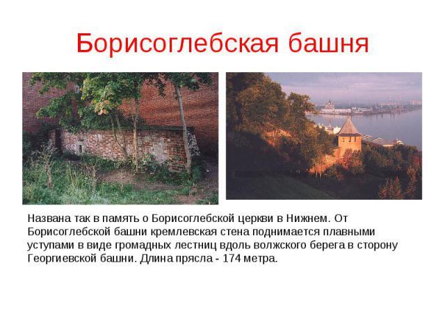 Борисоглебская башняНазвана так в память о Борисоглебской церкви в Нижнем. От Борисоглебской башни кремлевская стена поднимается плавными уступами в виде громадных лестниц вдоль волжского берега в сторону Георгиевской башни. Длина прясла - 174 метра.