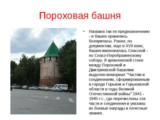 Пороховая башняНазвана так по предназначению - в башне хранились боеприпасы. Ранее, по документам, еще в XVII веке, башня именовалась Спасской - по Спасо-Перображенскому собору. В кремлевской стене между Пороховой и Дмитриевской башнями выделен мемо…