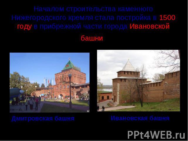 Началом строительства каменного Нижегородского кремля стала постройка в 1500 году в прибрежной части города Ивановской башни