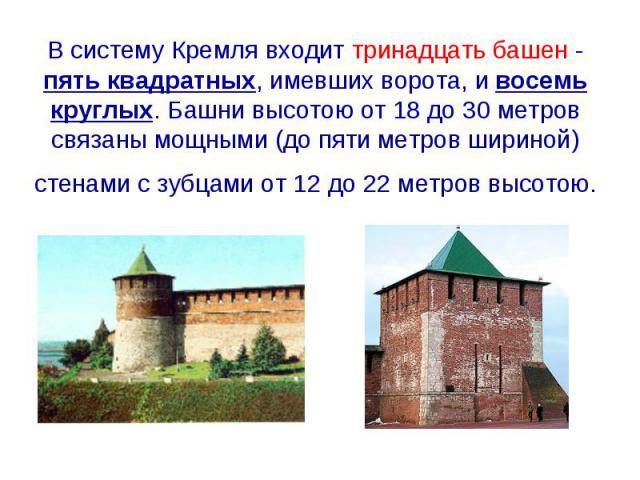 В систему Кремля входит тринадцать башен - пять квадратных, имевших ворота, и восемь круглых. Башни высотою от 18 до 30 метров связаны мощными (до пяти метров шириной) стенами с зубцами от 12 до 22 метров высотою.