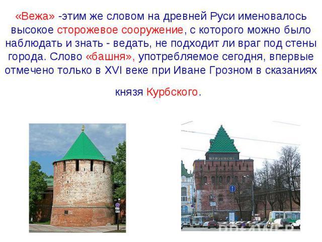 «Вежа» -этим же словом на древней Руси именовалось высокое сторожевое сооружение, с которого можно было наблюдать и знать - ведать, не подходит ли враг под стены города. Слово «башня», употребляемое сегодня, впервые отмечено только в XVI веке при Ив…