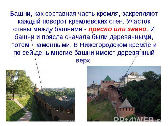 Башни, как составная часть кремля, закрепляют каждый поворот кремлевских стен. Участок стены между башнями - прясло или звено. И башни и прясла сначала были деревянными, потом - каменными. В Нижегородском кремле и по сей день многие башни имеют дере…