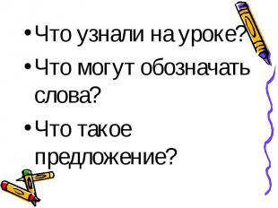 Что узнали на уроке?Что могут обозначать слова?Что такое предложение?