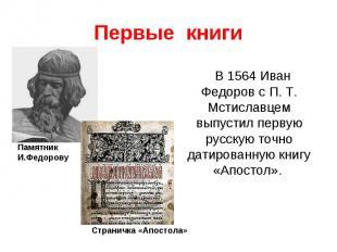 Первые книгиВ 1564 Иван Федоров с П. Т. Мстиславцем выпустил первую русскую точн