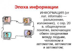 Эпоха информацииИНФОРМАЦИЯ (от лат. informatio — разъяснение, изложение), с сер.