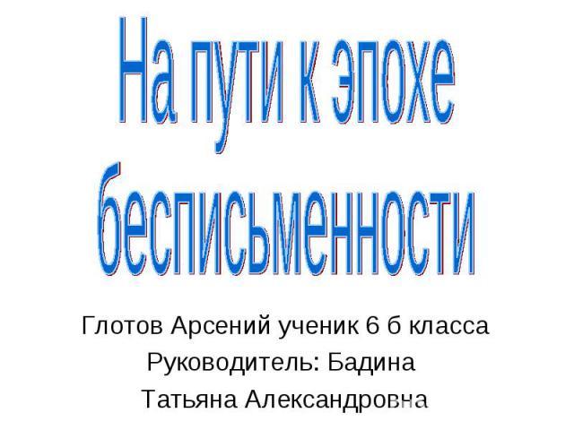 На пути к эпохе бесписьменности Глотов Арсений ученик 6 б класса Руководитель: Бадина Татьяна Александровна