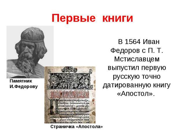 Первые книгиВ 1564 Иван Федоров с П. Т. Мстиславцем выпустил первую русскую точно датированную книгу «Апостол».