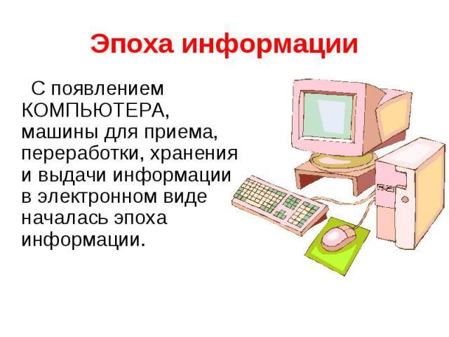 Эпоха информацииС появлением КОМПЬЮТЕРА, машины для приема, переработки, хранения и выдачи информации в электронном виде началась эпоха информации.