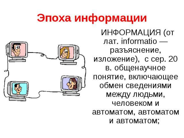Эпоха информацииИНФОРМАЦИЯ (от лат. informatio — разъяснение, изложение), с сер. 20 в. общенаучное понятие, включающее обмен сведениями между людьми, человеком и автоматом, автоматом и автоматом;