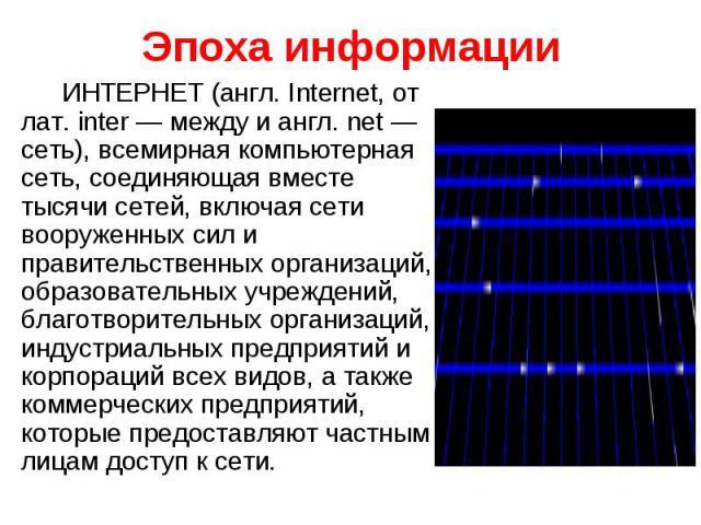 Эпоха информацииИНТЕРНЕТ (англ. Internet, от лат. inter — между и англ. net — сеть), всемирная компьютерная сеть, соединяющая вместе тысячи сетей, включая сети вооруженных сил и правительственных организаций, образовательных учреждений, благотворите…