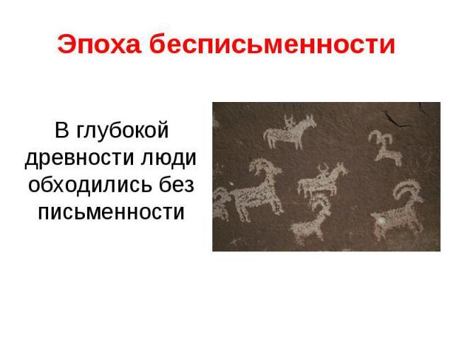 Эпоха бесписьменностиВ глубокой древности люди обходились без письменности