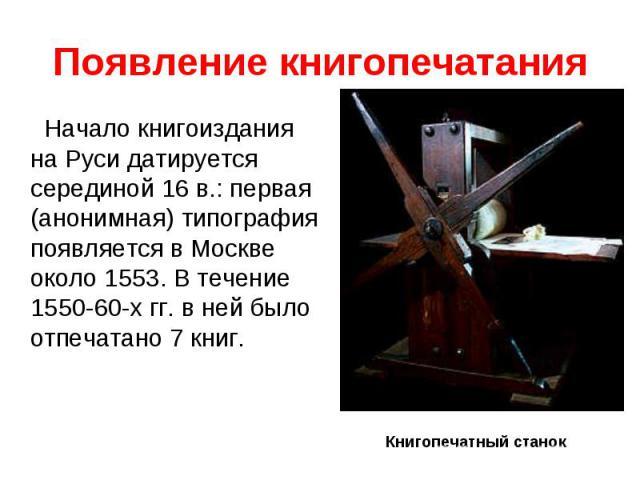 Появление книгопечатанияНачало книгоиздания на Руси датируется серединой 16 в.: первая (анонимная) типография появляется в Москве около 1553. В течение 1550-60-х гг. в ней было отпечатано 7 книг.