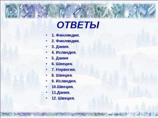 ОТВЕТЫ1. Финляндия.2. Финляндия.3. Дания.4. Исландия.5. Дания6. Швеция.7. Норвег