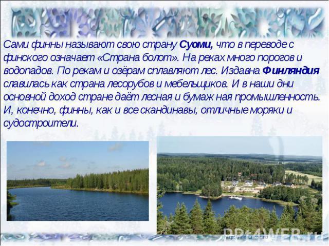 Сами финны называют свою страну Суоми, что в переводе с финского означает «Страна болот». На реках много порогов и водопадов. По рекам и озёрам сплавляют лес. Издавна Финляндия славилась как страна лесорубов и мебельщиков. И в наши дни основной дохо…