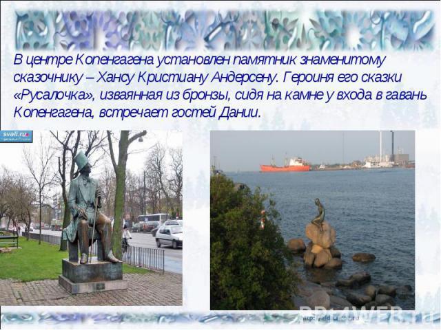 В центре Копенгагена установлен памятник знаменитому сказочнику – Хансу Кристиану Андерсену. Героиня его сказки «Русалочка», изваянная из бронзы, сидя на камне у входа в гавань Копенгагена, встречает гостей Дании.