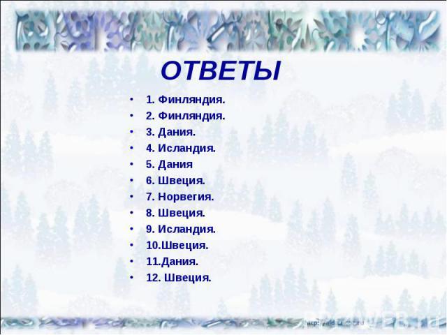 ОТВЕТЫ1. Финляндия.2. Финляндия.3. Дания.4. Исландия.5. Дания6. Швеция.7. Норвегия.8. Швеция.9. Исландия.10.Швеция.11.Дания.12. Швеция.