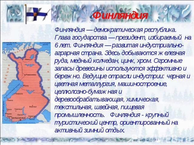 Финляндия — демократическая республика. Глава государства — президент, избираемый на 6 лет. Финляндия — развитая индустриально-аграрная страна. Здесь добываются железная руда, медный колчедан, цинк, хром. Огромные запасы древесины используются эффек…