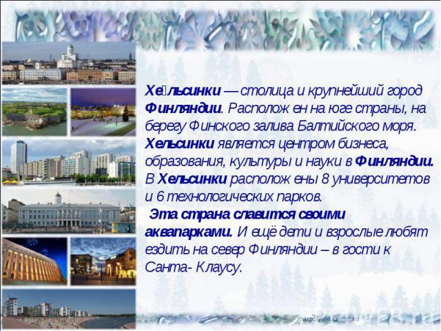 Хельсинки— столица и крупнейший город Финляндии. Расположен на юге страны, на берегу Финского залива Балтийского моря. Хельсинки является центром бизнеса, образования, культуры и науки в Финляндии. В Хельсинки расположены 8 университетов и 6 технол…